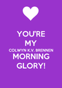 YOU'RE MY COLWYN K.V. BRENNEN MORNING GLORY! - Personalised Poster A1 size