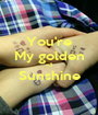 You're My golden <3 Sunshine  - Personalised Poster A1 size