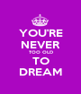YOU'RE NEVER TOO OLD TO DREAM - Personalised Poster A1 size