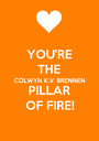 YOU'RE THE COLWYN K.V. BRENNEN PILLAR OF FIRE! - Personalised Poster A1 size