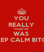 YOU  REALLY  thought this  WAS  KEEP CALM BITCH! - Personalised Poster A1 size