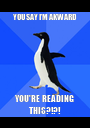 YOU SAY I'M AKWARD YOU'RE READING THIS?!?! - Personalised Poster A1 size