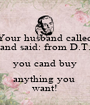Your husband called and said: from D.T. you cand buy anything you  want! - Personalised Poster A1 size