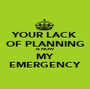 YOUR LACK OF PLANNING IS NOW MY EMERGENCY - Personalised Poster A1 size