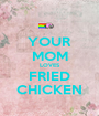YOUR MOM LOVES FRIED CHICKEN - Personalised Poster A1 size
