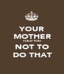 YOUR MOTHER TOLD YOU NOT TO DO THAT - Personalised Poster A1 size