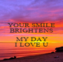 YOUR SMILE BRIGHTENS  MY DAY I LOVE U - Personalised Poster A1 size