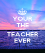 YOUR THE BEST TEACHER EVER - Personalised Poster A1 size