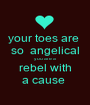 your toes are  so  angelical you are a rebel with a cause  - Personalised Poster A1 size