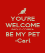 YOU'RE WELCOME PAOLO CORREA BE MY PET -Carl - Personalised Poster A1 size