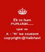 "Ëk to hum PUNJABI...... upar se  X - ""N"" ke student copyright:@Vaibhavi - Personalised Poster A4 size"