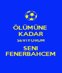 ÖLÜMÜNE  KADAR SEVIYORUM SENI FENERBAHCEM - Personalised Poster A4 size