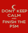DONT' KEEP CALM AND FINISH THE PSM - Personalised Poster A4 size