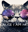 KEEP     CALM     AND BE ALONE FOREVER CAUSE I AM NÚ - Personalised Poster A4 size