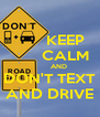 KEEP        CALM         AND DON'T TEXT AND DRIVE - Personalised Poster A4 size