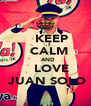 KEEP   CALM    AND    LOVE  JUAN SOLO - Personalised Poster A4 size