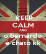 KEEP CALM AND o bernardo é chato kk - Personalised Poster A4 size