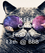 KEEP     CALM     IT's  FRIDAY 13th @ BBB - Personalised Poster A4 size