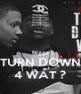 Nigga TURN DOWN 4 WAT ? - Personalised Poster A4 size