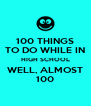 100 THINGS TO DO WHILE IN HIGH SCHOOL WELL, ALMOST 100 - Personalised Poster A4 size