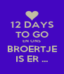12 DAYS TO GO EN ONS BROERTJE IS ER ... - Personalised Poster A4 size
