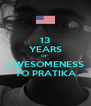 13 YEARS OF  AWESOMENESS TO PRATIKA - Personalised Poster A4 size