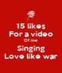 15 likes For a video Of me Singing Love like war - Personalised Poster A4 size
