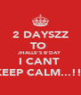 2 DAYSZZ TO  JHALLE'S B'DAY I CANT  KEEP CALM...!!! - Personalised Poster A4 size