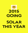 2015 GOING  SOLAR THIS YEAR - Personalised Poster A4 size