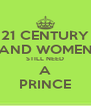 21 CENTURY AND WOMEN STILL NEED A PRINCE - Personalised Poster A4 size