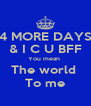 4 MORE DAYS & I C U BFF You mean  The world  To me - Personalised Poster A4 size