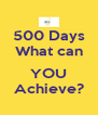 500 Days What can  YOU Achieve? - Personalised Poster A4 size