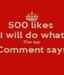 500 likes  I will do what The top Comment says  - Personalised Poster A4 size