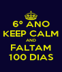 6º ANO KEEP CALM AND FALTAM 100 DIAS - Personalised Poster A4 size