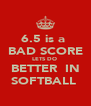6.5 is a  BAD SCORE LETS DO  BETTER  IN SOFTBALL  - Personalised Poster A4 size