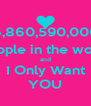 6,860,590,000 People in the world and I Only Want YOU - Personalised Poster A4 size
