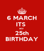 6 MARCH ITS  MY 25th BIRTHDAY - Personalised Poster A4 size