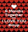 6 Months Together AND  I LOVE YOU #myp - Personalised Poster A4 size