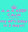 """A A A KEEP CALM um y? cuz my ef""""n bday in 2 days!! - Personalised Poster A4 size"""