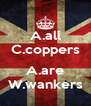 A.all C.coppers  A.are W.wankers - Personalised Poster A4 size