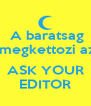 A baratsag  megkettozi az   ASK YOUR EDITOR - Personalised Poster A4 size