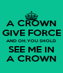 A CROWN GIVE FORCE AND OH,YOU SHOLD SEE ME IN A CROWN - Personalised Poster A4 size