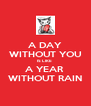 A DAY WITHOUT YOU IS LIKE  A YEAR  WITHOUT RAIN - Personalised Poster A4 size