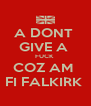 A DONT  GIVE A  FUCK  COZ AM  FI FALKIRK  - Personalised Poster A4 size