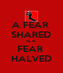 A FEAR  SHARED IS A FEAR  HALVED - Personalised Poster A4 size