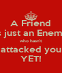 A Friend is just an Enemy who hasn't attacked you YET! - Personalised Poster A4 size