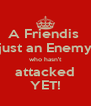 A Friendis  just an Enemy who hasn't attacked YET! - Personalised Poster A4 size