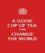 A GOOD CUP OF TEA CAN CHANGE THE WORLD - Personalised Poster A4 size