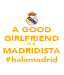 A GOOD GIRLFRIEND IS A MADRIDISTA #halamadrid - Personalised Poster A4 size