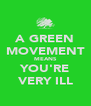 A GREEN MOVEMENT MEANS YOU'RE VERY ILL - Personalised Poster A4 size
